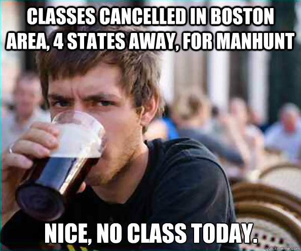 Classes cancelled in Boston Area, 4 states away, for manhunt Nice, no class today. - Classes cancelled in Boston Area, 4 states away, for manhunt Nice, no class today.  Lazy College Senior