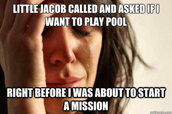 little jacob called and asked if i want to play pool right before i was about to start a mission - little jacob called and asked if i want to play pool right before i was about to start a mission  First World Problems