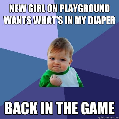 New girl on playground wants what's in my diaper back in the game - New girl on playground wants what's in my diaper back in the game  Success Kid