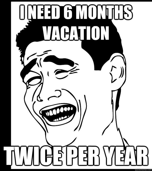 I need 6 months vacation twice per year
