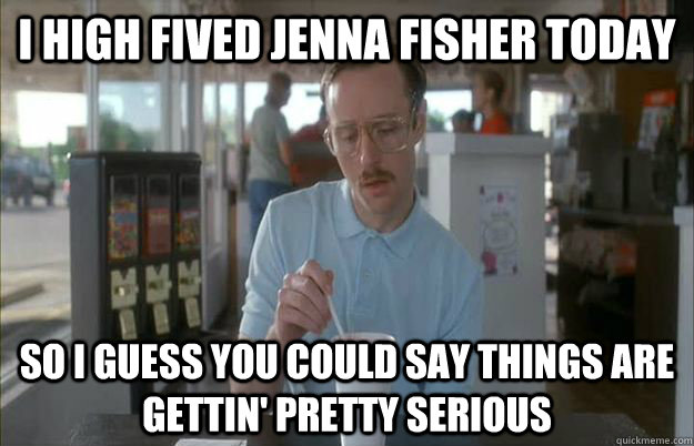 I high fived Jenna Fisher today So I guess you could say things are gettin' pretty serious