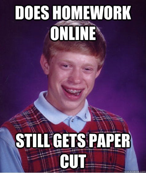 does homework online still gets paper cut - does homework online still gets paper cut  Bad Luck Brian