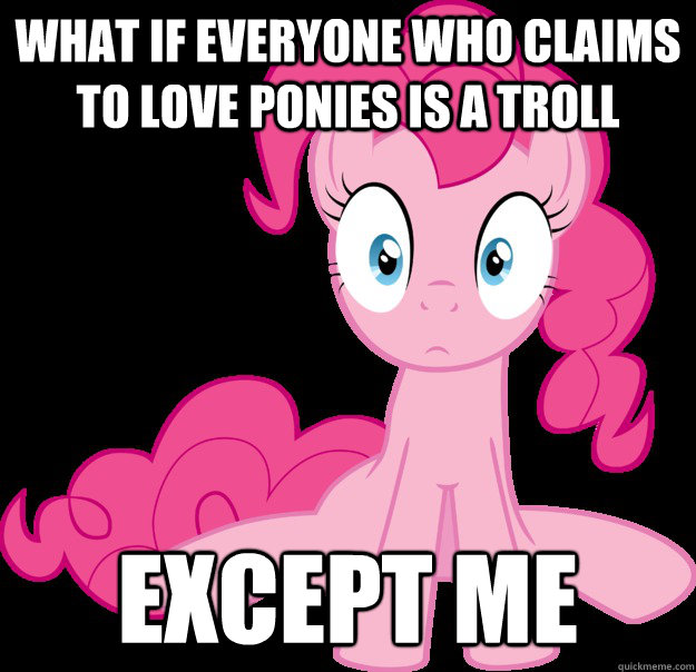 What if everyone who claims to love ponies is a troll except me