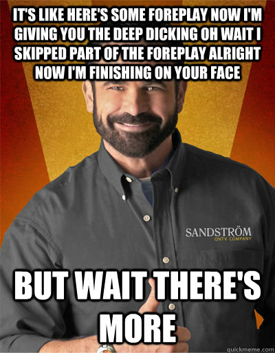 It's like HERE'S SOME FOREPLAY NOW I'M GIVING YOU THE DEEP DICKING OH WAIT I SKIPPED PART OF THE FOREPLAY ALRIGHT NOW I'M FINISHING ON YOUR FACE  BUT WAIT THERE'S MORE  Billy Mays