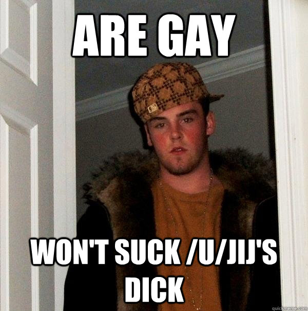 Are gay Won't suck /u/jij's dick - Are gay Won't suck /u/jij's dick  Scumbag Steve