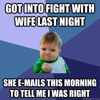 Got into fight with wife last night She e-mails this morning to tell me I was right - Got into fight with wife last night She e-mails this morning to tell me I was right  Success Kid