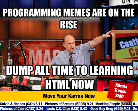 programming memes are on the rise dump all time to learning html now - programming memes are on the rise dump all time to learning html now  Mad Karma with Jim Cramer
