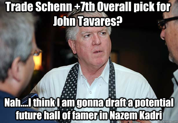 Trade Schenn +7th Overall pick for John Tavares? Nah....I think I am gonna draft a potential future hall of famer in Nazem Kadri
