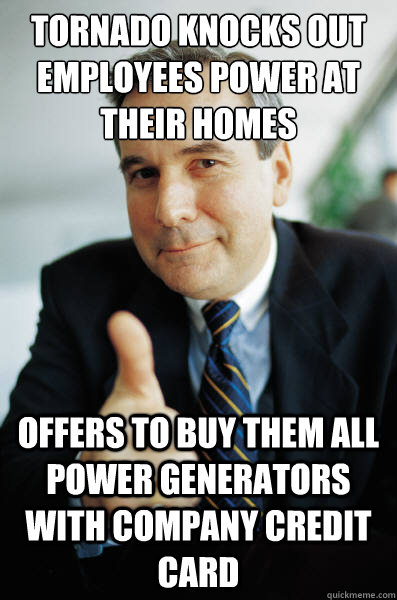 Tornado knocks out employees power at their homes Offers to buy them all power generators with company credit card - Tornado knocks out employees power at their homes Offers to buy them all power generators with company credit card  Good Guy Boss
