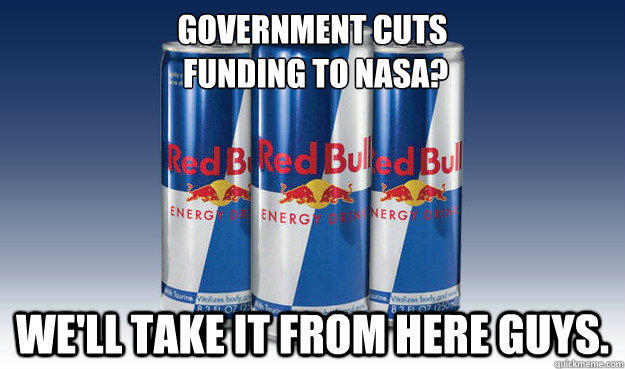 Government cuts  funding to nasa? We'll take it from here guys.  Good Guy Redbull