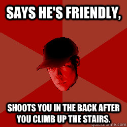 Says he's friendly, Shoots you in the back after you climb up the stairs.