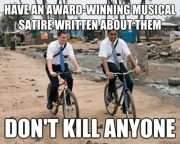 Have an award-winning musical satire written about them Don't kill anyone - Have an award-winning musical satire written about them Don't kill anyone  Good Guy Mormons