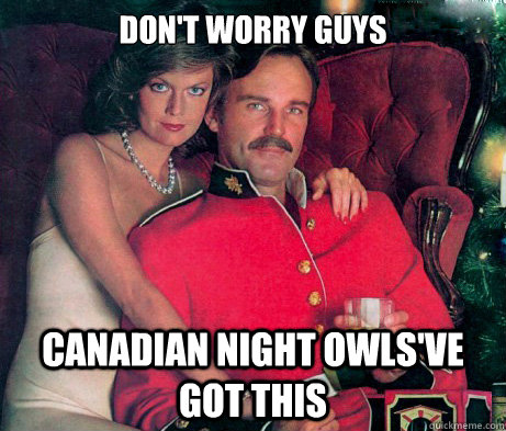 Don't worry guys Canadian Night Owls've Got this - Don't worry guys Canadian Night Owls've Got this  The Smooth Canadian