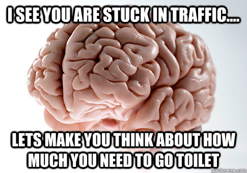 I see you are stuck in traffic.... Lets make you think about how much you need to go toilet - I see you are stuck in traffic.... Lets make you think about how much you need to go toilet  Scumbag Brain