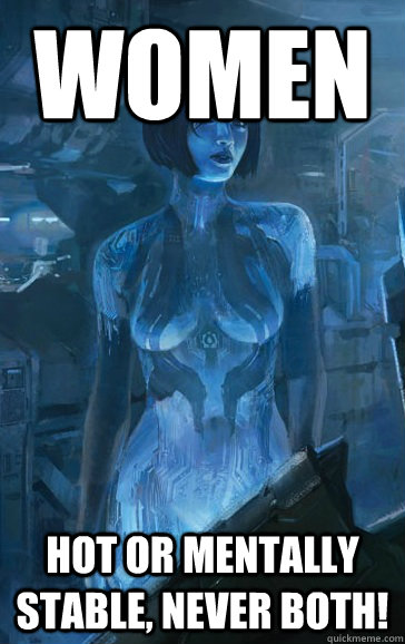 women Hot or mentally stable, never both!  Scumbag Cortana