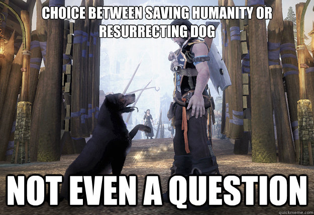 Choice between saving humanity or resurrecting dog not even a question - Choice between saving humanity or resurrecting dog not even a question  Misc