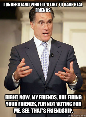 I understand what it's like to have real friends Right now, my friends, are firing your friends, for not voting for me, see, that's friendship. - I understand what it's like to have real friends Right now, my friends, are firing your friends, for not voting for me, see, that's friendship.  Relatable Romney