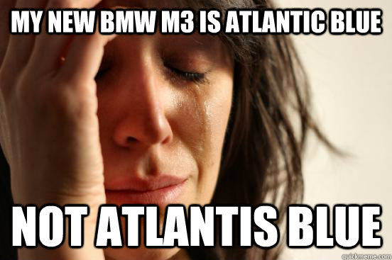 MY new bmw m3 is atlantic blue not atlantis blue - MY new bmw m3 is atlantic blue not atlantis blue  First World Problems