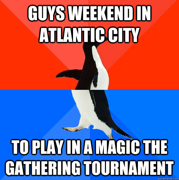 guys weekend in atlantic city to play in a magic the gathering tournament - guys weekend in atlantic city to play in a magic the gathering tournament  Socially Awesome Awkward Penguin