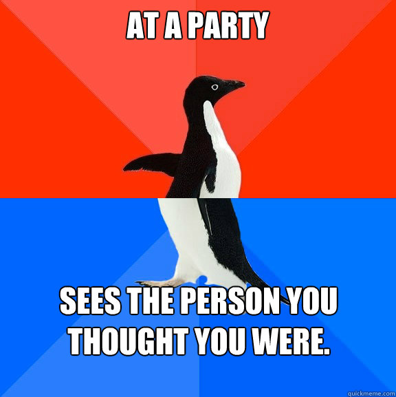At a party sees the person you thought you were.
