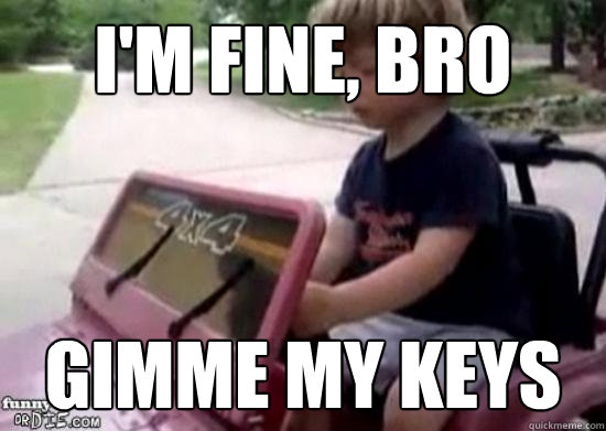 i'm fine, bro gimme my keys