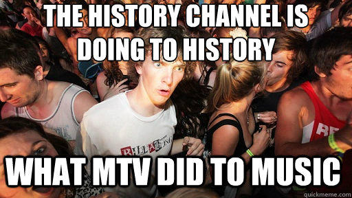 the history channel is  doing to history what MTV did to music  Sudden Clarity Clarence
