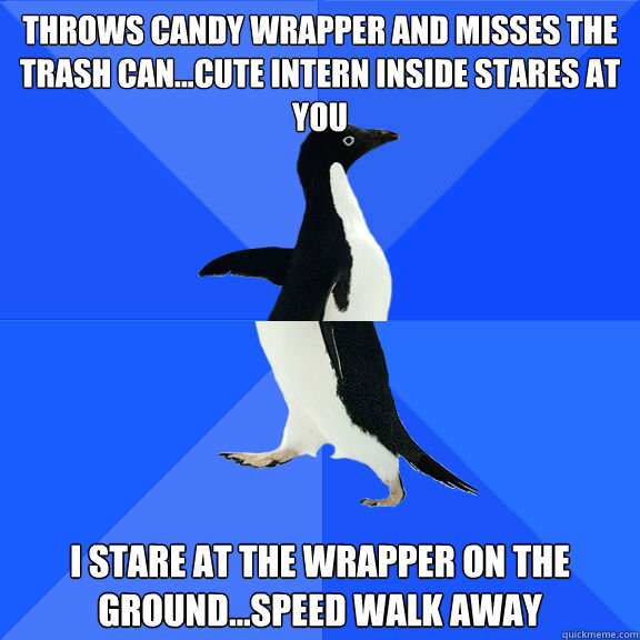 Throws candy wrapper and misses the trash can...Cute intern inside stares at you I stare at the wrapper on the ground...Speed walk away - Throws candy wrapper and misses the trash can...Cute intern inside stares at you I stare at the wrapper on the ground...Speed walk away  Double Socially Awkward Penguin