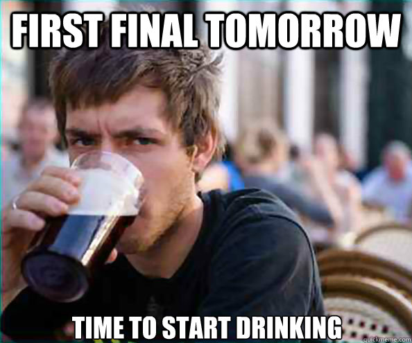 First final tomorrow Time to start drinking - First final tomorrow Time to start drinking  Lazy College Senior