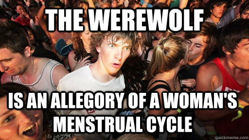 The werewolf Is an allegory of a woman's menstrual cycle - The werewolf Is an allegory of a woman's menstrual cycle  Sudden Clarity Clarence