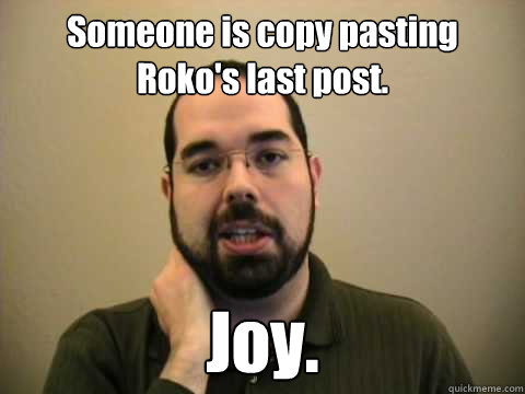 Someone is copy pasting Roko's last post.  Joy.   Frustrated Lesswrong Guy