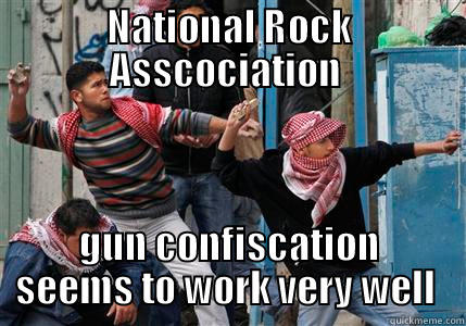NATIONAL ROCK ASSCOCIATION  GUN CONFISCATION SEEMS TO WORK VERY WELL  Misc