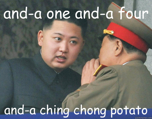 and-a one and-a four and-a ching chong potato - and-a one and-a four and-a ching chong potato  Hungry Kim Jong Un