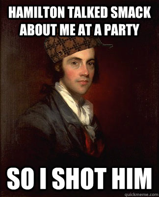 Hamilton talked smack about me at a party so I shot him