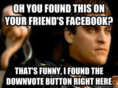 oh you found this on your friend's facebook? that's funny, I found the downvote button right here - oh you found this on your friend's facebook? that's funny, I found the downvote button right here  Downvoting Roman