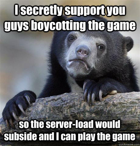 I secretly support you guys boycotting the game so the server-load would subside and I can play the game - I secretly support you guys boycotting the game so the server-load would subside and I can play the game  Confession Bear
