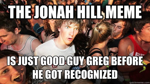 The Jonah Hill meme is just good guy greg before he got recognized - The Jonah Hill meme is just good guy greg before he got recognized  Sudden Clarity Clarence