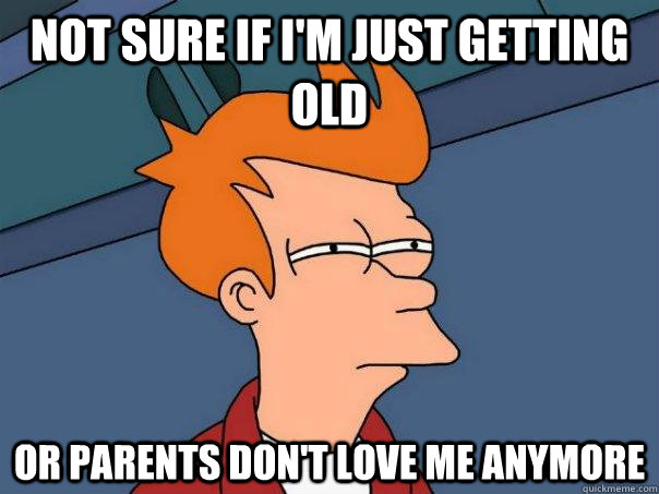 Not sure if i'm just getting old Or parents don't love me anymore - Not sure if i'm just getting old Or parents don't love me anymore  Futurama Fry