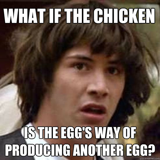 What if the chicken is the Egg's way of producing another Egg? - What if the chicken is the Egg's way of producing another Egg?  conspiracy keanu