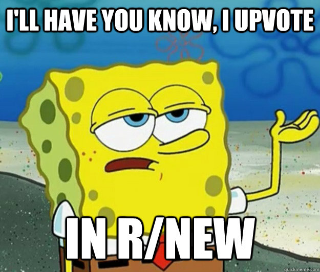 I'll have you know, I upvote  in r/new - I'll have you know, I upvote  in r/new  Tough Spongebob