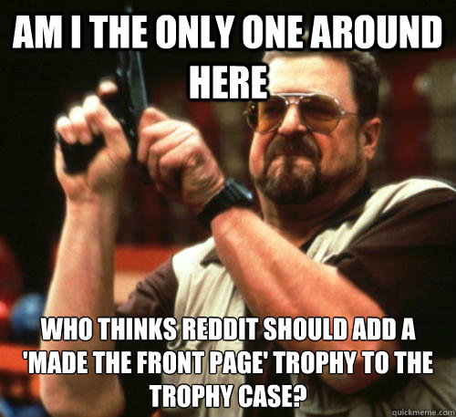 Am i the only one around here who thinks reddit should add a 'made the front page' trophy to the trophy case? - Am i the only one around here who thinks reddit should add a 'made the front page' trophy to the trophy case?  Am I The Only One Around Here