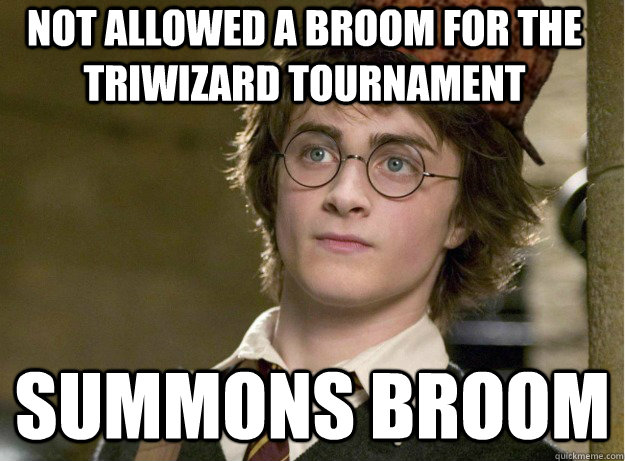 Not allowed a broom for the triwizard tournament Summons broom - Not allowed a broom for the triwizard tournament Summons broom  Scumbag Harry Potter