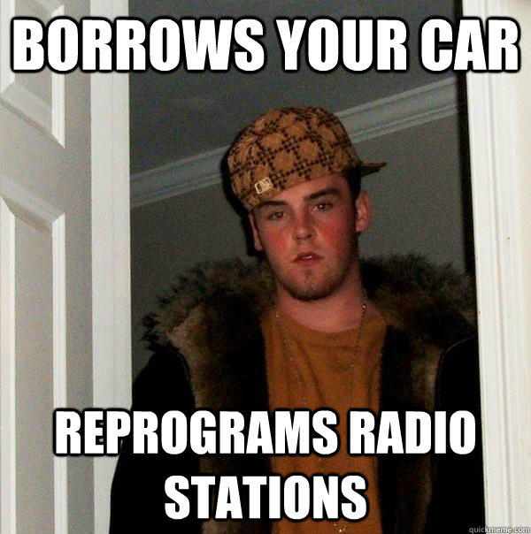 Borrows your car Reprograms radio stations - Borrows your car Reprograms radio stations  Scumbag Steve