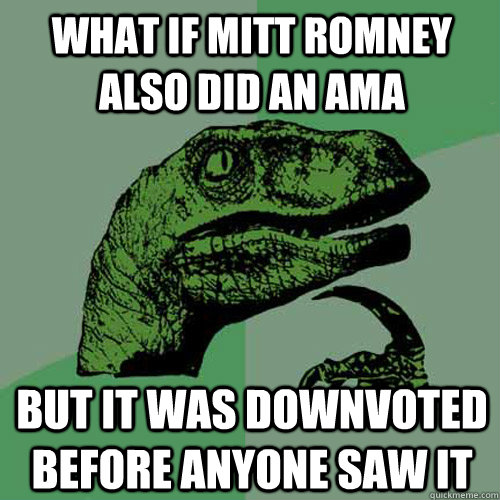 What if Mitt Romney also did an AMA But it was downvoted before anyone saw it - What if Mitt Romney also did an AMA But it was downvoted before anyone saw it  Philosoraptor