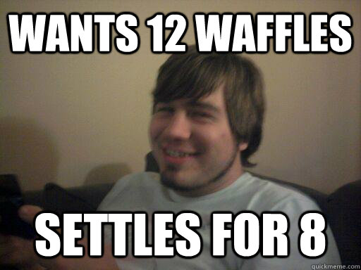 Wants 12 waffles settles for 8