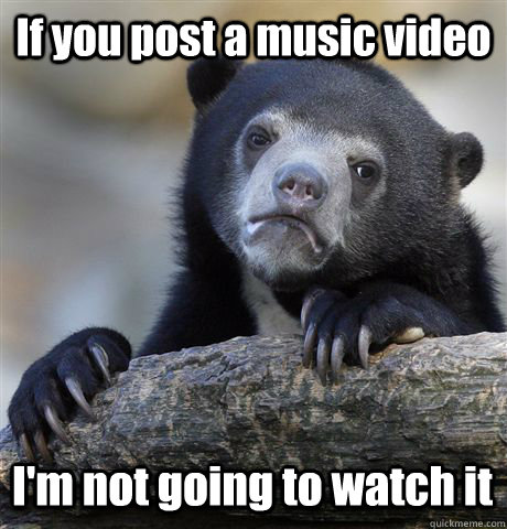 If you post a music video I'm not going to watch it - If you post a music video I'm not going to watch it  Confession Bear