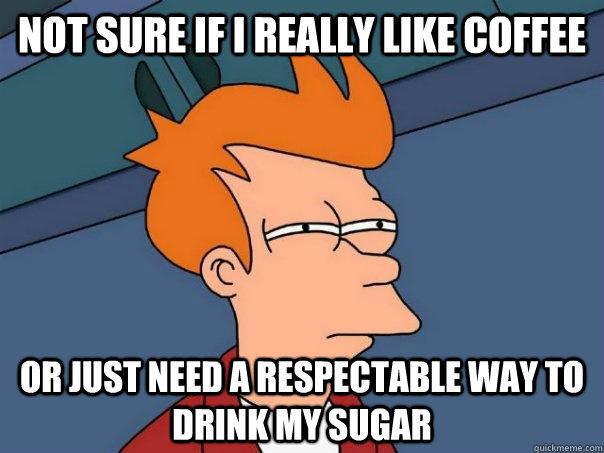 Not sure if I really like coffee or just need a respectable way to drink my sugar - Not sure if I really like coffee or just need a respectable way to drink my sugar  FuturamaFry