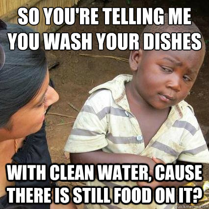 so you're telling me you wash your dishes with clean water, cause there is still food on it? - so you're telling me you wash your dishes with clean water, cause there is still food on it?  3rd world sceptical kid