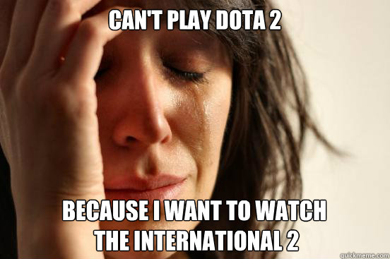 Can't Play DotA 2 Because I want to watch   The International 2 - Can't Play DotA 2 Because I want to watch   The International 2  First World Problems