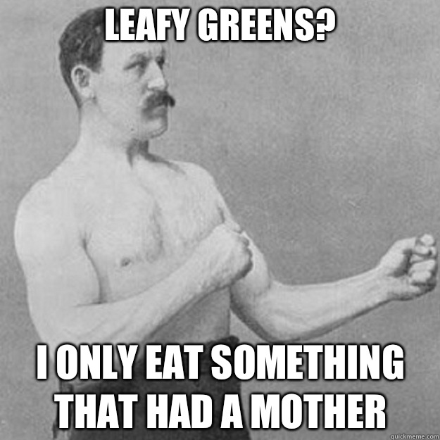 Leafy greens? I only eat something that had a mother - Leafy greens? I only eat something that had a mother  overly manly man