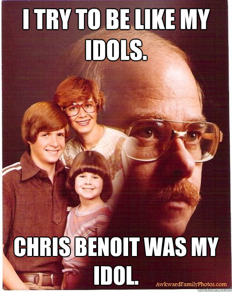 I Try to be like my idols. Chris Benoit was my idol. - I Try to be like my idols. Chris Benoit was my idol.  Vengeance Dad